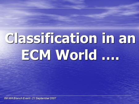 IIM WA Branch Event - 21 September 2007 Classification in an ECM World ….