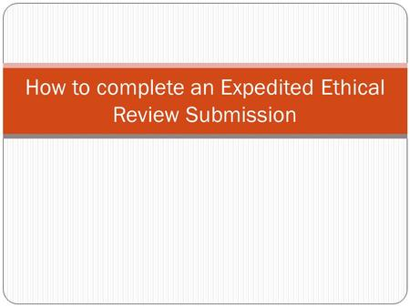 How to complete an Expedited Ethical Review Submission.