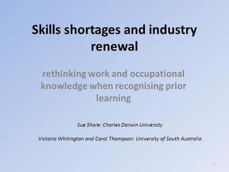 Skills shortages and industry renewal rethinking work and occupational knowledge when recognising prior learning Sue Shore: Charles Darwin University Victoria.