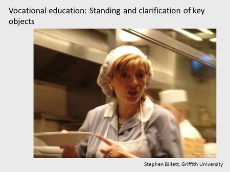 Vocational education: Standing and clarification of key objects Stephen Billett, Griffith University.