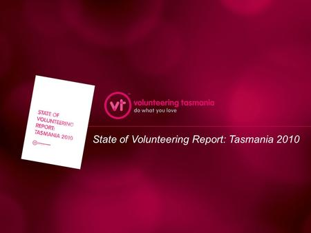 State of Volunteering Report: Tasmania 2010. This presentation includes: – Motivations and aims in doing the report – Fieldwork and research – Some key.