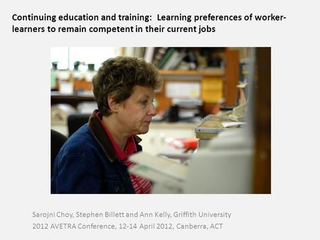 Continuing education and training: Learning preferences of worker- learners to remain competent in their current jobs Sarojni Choy, Stephen Billett and.