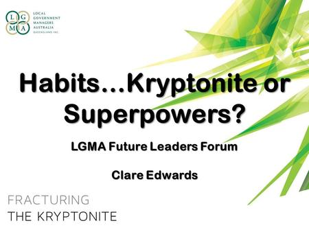 Habits…Kryptonite or Superpowers? LGMA Future Leaders Forum Clare Edwards.