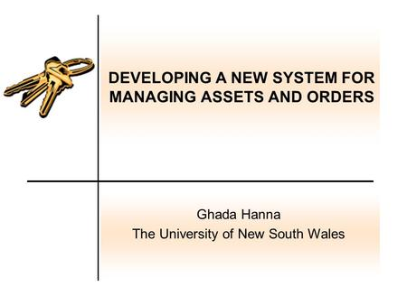 DEVELOPING A NEW SYSTEM FOR MANAGING ASSETS AND ORDERS Ghada Hanna The University of New South Wales.