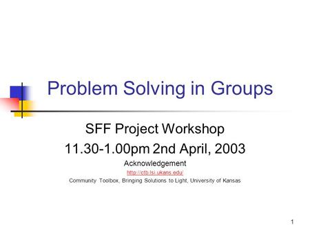 1 Problem Solving in Groups SFF Project Workshop 11.30-1.00pm 2nd April, 2003 Acknowledgement  Community Toolbox, Bringing Solutions.