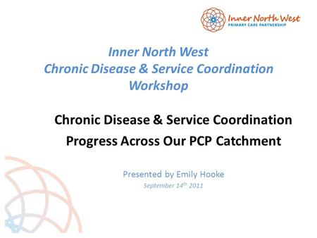 Inner North West Chronic Disease & Service Coordination Workshop Chronic Disease & Service Coordination Progress Across Our PCP Catchment Presented by.