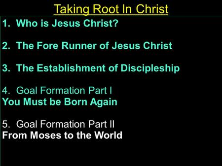 1. Who is Jesus Christ? 2. The Fore Runner of Jesus Christ 3. The Establishment of Discipleship 4. Goal Formation Part I You Must be Born Again 5. Goal.