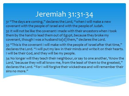 "Jeremiah 31:31-34 31 ""The days are coming,"" declares the Lord, ""when I will make a new covenant with the people of Israel and with the people of Judah."