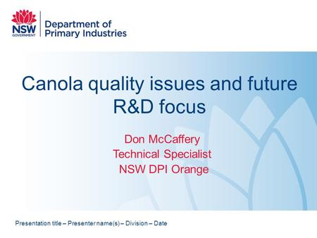 Canola quality issues and future R&D focus Don McCaffery Technical Specialist NSW DPI Orange Presentation title – Presenter name(s) – Division – Date.