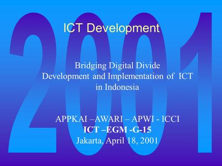 ICT Development Bridging Digital Divide Development and Implementation of ICT in Indonesia APPKAI –AWARI – APWI - ICCI ICT –EGM -G-15 Jakarta, April 18,
