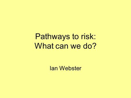Pathways to risk: What can we do? Ian Webster. PATHWAYS TO RISK Sven Silburn 2003.