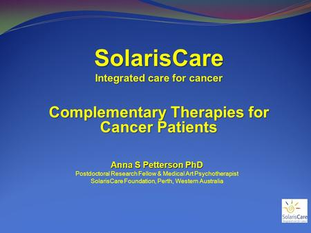 SolarisCare Integrated care for cancer Complementary Therapies for Cancer Patients Anna S Petterson PhD Postdoctoral Research Fellow & Medical Art Psychotherapist.