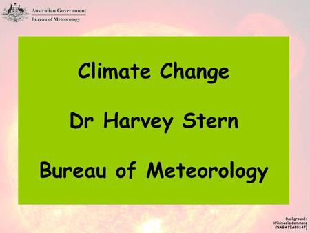 Climate Change Dr Harvey Stern Bureau of Meteorology Background: Wikimedia Commons (NASA PIA03149)