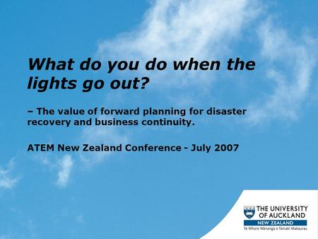 What do you do when the lights go out? – The value of forward planning for disaster recovery and business continuity. ATEM New Zealand Conference - July.