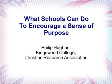 What Schools Can Do To Encourage a Sense of Purpose Philip Hughes, Kingswood College, Christian Research Association.