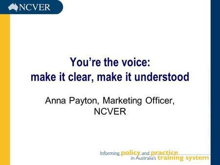 You're the voice: make it clear, make it understood Anna Payton, Marketing Officer, NCVER.