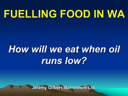 FUELLING FOOD IN WA How will we eat when oil runs low? Jeremy Gilbert, Barrelmore Ltd.