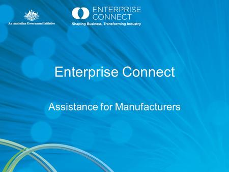 Enterprise Connect Assistance for Manufacturers. Enterprise Connect $50 Million a year Australian Government initiative Developed to provide practical.