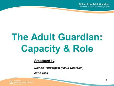 1 The Adult Guardian: Capacity & Role Presented by: Dianne Pendergast (Adult Guardian) June 2008.