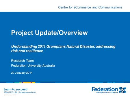 Centre for eCommerce and Communications Project Update/Overview Understanding 2011 Grampians Natural Disaster, addressing risk and resilience Research.