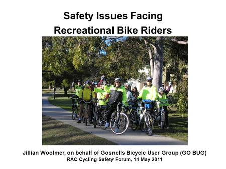 Safety Issues Facing Recreational Bike Riders Jillian Woolmer, on behalf of Gosnells Bicycle User Group (GO BUG) RAC Cycling Safety Forum, 14 May 2011.