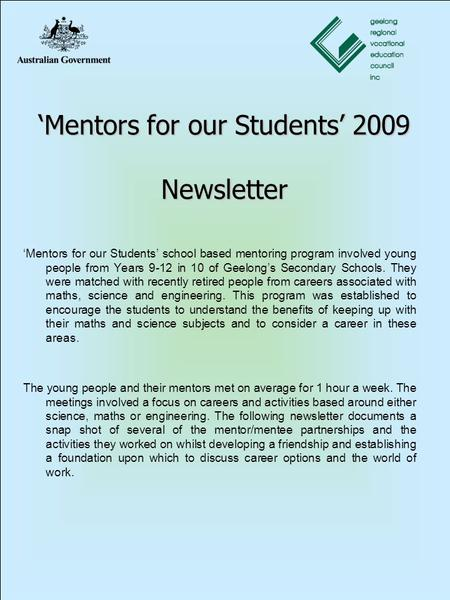 'Mentors for our Students' 2009 Newsletter 'Mentors for our Students' school based mentoring program involved young people from Years 9-12 in 10 of Geelong's.