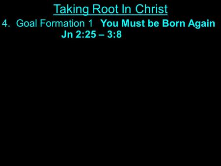 4. Goal Formation 1You Must be Born Again Jn 2:25 – 3:8 Taking Root In Christ.