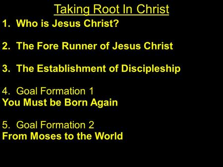 1. Who is Jesus Christ? 2. The Fore Runner of Jesus Christ 3. The Establishment of Discipleship 4. Goal Formation 1 You Must be Born Again 5. Goal Formation.