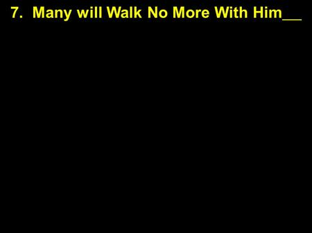 7. Many will Walk No More With Him. Hard Teaching to Follow 7. Many will Walk No More With Him.