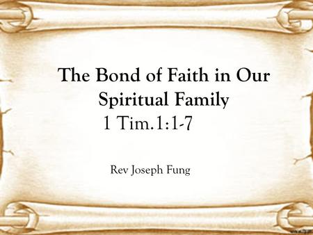 The Bond of Faith in Our Spiritual Family 1 Tim.1:1-7 Rev Joseph Fung.