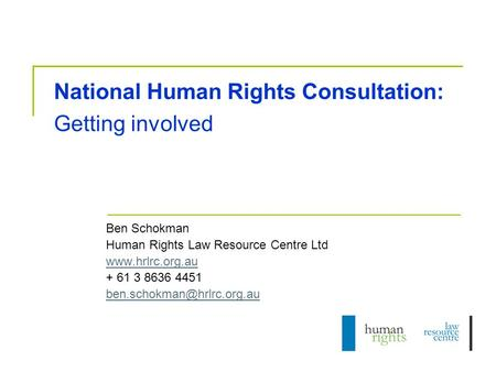 National Human Rights Consultation: Getting involved Ben Schokman Human Rights Law Resource Centre Ltd  + 61 3 8636 4451