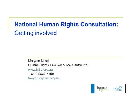 National Human Rights Consultation: Getting involved Maryam Minai Human Rights Law Resource Centre Ltd  + 61 3 8636 4450