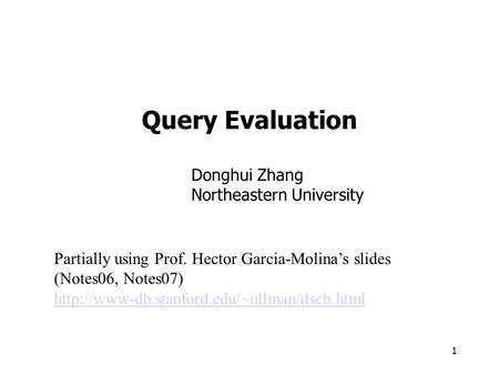 1 Query Evaluation Partially using Prof. Hector Garcia-Molina's slides (Notes06, Notes07)  Donghui Zhang Northeastern.