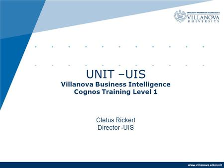 Www.villanova.edu/unit UNIT –UIS Villanova Business Intelligence Cognos Training Level 1 Cletus Rickert Director -UIS.