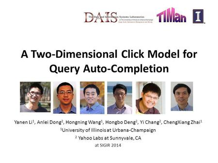 A Two-Dimensional Click Model for Query Auto-Completion Yanen Li 1, Anlei Dong 2, Hongning Wang 1, Hongbo Deng 2, Yi Chang 2, ChengXiang Zhai 1 1 University.