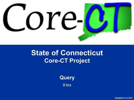 State of Connecticut Core-CT Project Query 8 hrs Updated 4/14/2003.