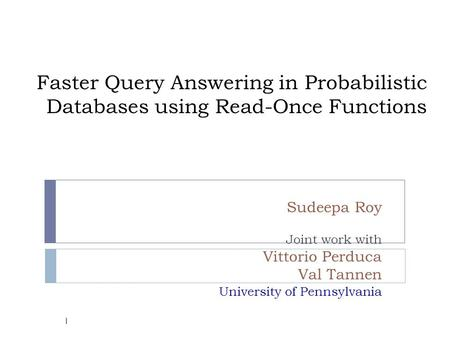 Faster Query Answering in Probabilistic Databases using Read-Once Functions Sudeepa Roy Joint work with Vittorio Perduca Val Tannen University of Pennsylvania.