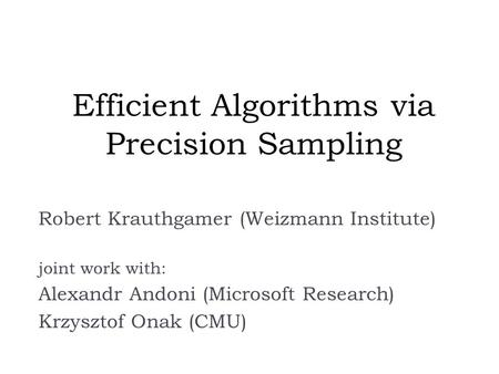 Efficient Algorithms via Precision Sampling Robert Krauthgamer (Weizmann Institute) joint work with: Alexandr Andoni (Microsoft Research) Krzysztof Onak.