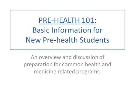 PRE-HEALTH 101: Basic Information for New Pre-health Students An overview and discussion of preparation for common health and medicine related programs.