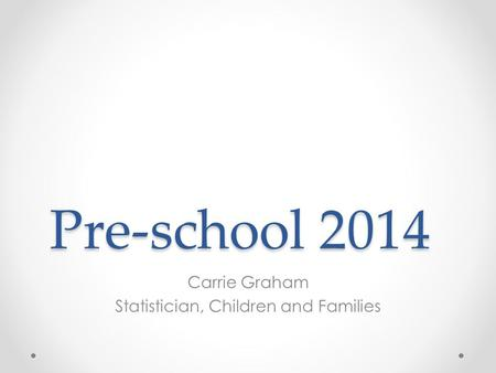 Pre-school 2014 Carrie Graham Statistician, Children and Families.