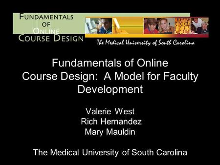 Fundamentals of Online Course Design: A Model for Faculty Development Valerie West Rich Hernandez Mary Mauldin The Medical University of South Carolina.