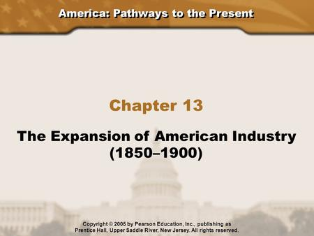 America: Pathways to the Present Chapter 13 The Expansion of American Industry (1850–1900) Copyright © 2005 by Pearson Education, Inc., publishing as Prentice.