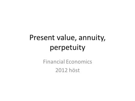 Present value, annuity, perpetuity Financial Economics 2012 höst.