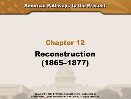 America: Pathways to the Present Chapter 12 Reconstruction (1865–1877) Copyright © 2005 by Pearson Education, Inc., publishing as Prentice Hall, Upper.