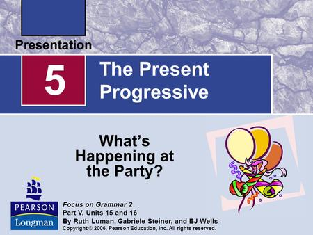 The Present Progressive What's Happening at the Party? 5 Focus on Grammar 2 Part V, Units 15 and 16 By Ruth Luman, Gabriele Steiner, and BJ Wells Copyright.