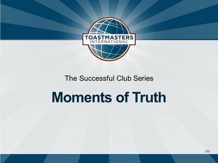 290 The Successful Club Series Moments of Truth. A moment of truth is an episode where a person comes in contact with any aspect of the Toastmasters experience.