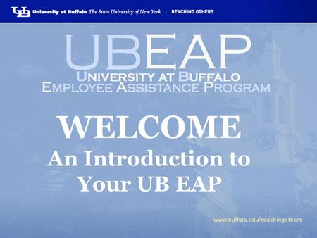 WELCOME An Introduction to Your UB EAP. WHAT IS THE UB EAP?  FREE benefit offered to all UB employees, family members & retirees.  VOLUNTARY, professional.