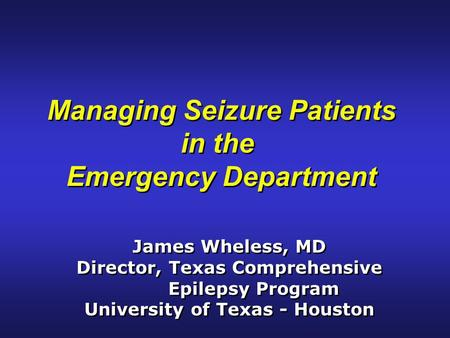 Managing Seizure Patients in the Emergency Department Managing Seizure Patients in the Emergency Department James Wheless, MD Director, Texas Comprehensive.