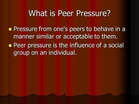 What is Peer Pressure? Pressure from one's peers to behave in a manner similar or acceptable to them. Pressure from one's peers to behave in a manner.