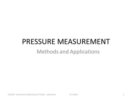 PRESSURE MEASUREMENT Methods and Applications 1CE319F - Elementary Mechanics of Fluids - LaboratoryUT Austin.